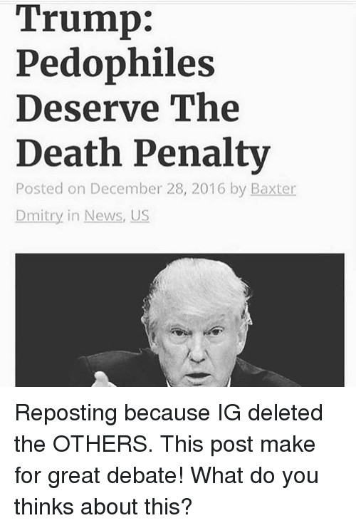 Memes, News, and Death: Trump:  Pedophiles  Deserve The  Death Penalty  Posted on December 28, 2016 by Baxter  Dmitry in News, US Reposting because IG deleted the OTHERS. This post make for great debate! What do you thinks about this?