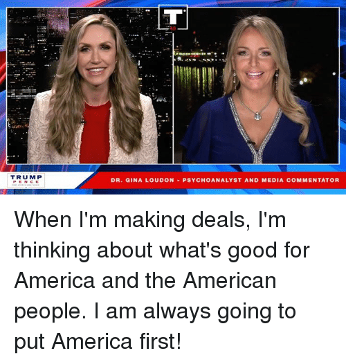 America, American, and Good: TRUMP  PEN CE  DR, GINA LOUDON-PSYCHOANALYST AND MEDIA COMMENTATOR When I'm making deals, I'm thinking about what's good for America and the American people. I am always going to put America first!