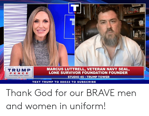trump tower: TRUMP  PEN CE  MARCUS LUTTRELL, VETERAN NAVY SEAL,  LONE SURVIVOR FOUNDATION FOUNDER  STUDIO 45 TRUMP TOWER  TEXT TRUMP TO 88022 TO SUBSCRIBE Thank God for our BRAVE men and women in uniform!