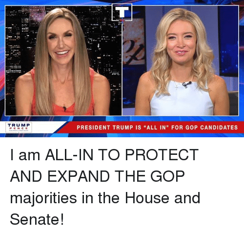 """House, Trump, and Gop: TRUMP  PEN CE  PRESIDENT TRUMP IS """"ALL IN"""" FOR GOP CANDIDATES I am ALL-IN TO PROTECT AND EXPAND THE GOP majorities in the House and Senate!"""