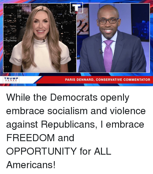 Opportunity, Paris, and Socialism: TRUMP  PENCE  PARIS DENNARD, CONSERVATIVE COMMENTATOR While the Democrats openly embrace socialism and violence against Republicans, I embrace FREEDOM and OPPORTUNITY for ALL Americans!