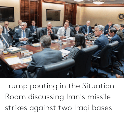Iraqi: Trump pouting in the Situation Room discussing Iran's missile strikes against two Iraqi bases