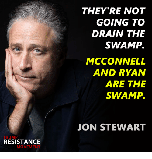Jon Stewart: TRUMP  RESISTANCE  MOVEME  THEY'RE NOT  GOING TO  DRAIN THE  SWAMP.  MCCONNELL  AND RYAN  ARE THE  SWAMP.  JON STEWART