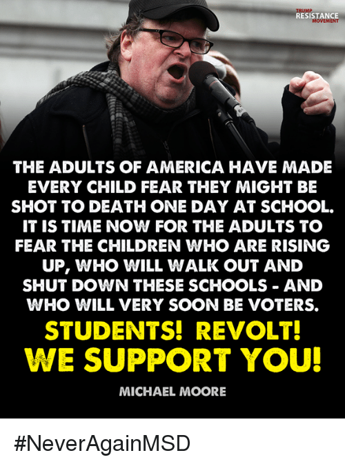 America, Children, and School: TRUMP  RESISTANCE  MOVEMENT  THE ADULTS OF AMERICA HAVE MADE  EVERY CHILD FEAR THEY MIGHT BE  SHOT TO DEATH ONE DAY AT SCHOOL.  IT IS TIME NOW FOR THE ADULTS TO  FEAR THE CHILDREN WHO ARE RISING  UP, WHO WILL WALK OUT AND  SHUT DOWN THESE SCHOOLS AND  WHO WILL VERY SOON BE VOTERS.  STUDENTS! REVOLT  WE SUPPORT YOU!  MICHAEL MOORE #NeverAgainMSD