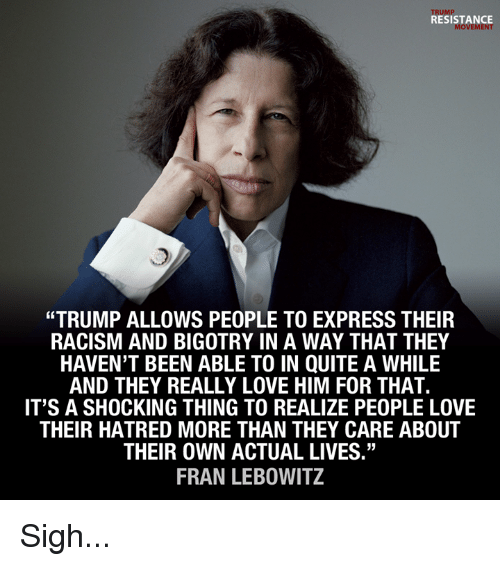 """Love, Memes, and Racism: TRUMP  RESISTANCE  MOVEMENT  """"TRUMP ALLOWS PEOPLE TO EXPRESS THEIR  RACISM AND BIGOTRY IN A WAY THAT THEY  HAVEN'T BEEN ABLE TO IN QUITE A WHILE  AND THEY REALLY LOVE HIM FOR THAT.  IT'S A SHOCKING THING TO REALIZE PEOPLE LOVE  THEIR HATRED MORE THAN THEY CARE ABOUT  THEIR OWN ACTUAL LIVES""""  FRAN LEBOWITZ Sigh..."""