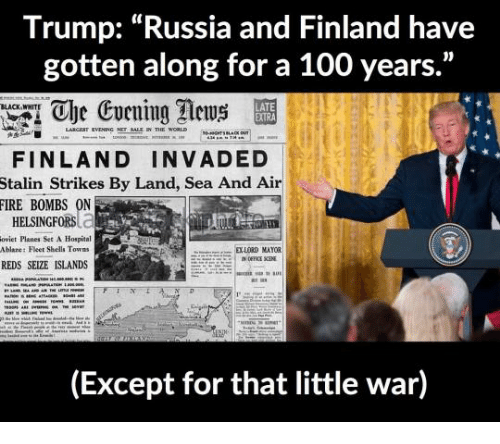 """Anaconda, Fire, and Black: Trump: """"Russia and Finland have  gotten along for a 100 years.""""  1 Che Evening ews  BLACK WHITE  LATE  FINLAND INVADED  Stalin Strikes By Land, Sea And Air  FIRE BOMBS ON  HELSINGFORSC.  oviet Planes Set A Hospital  Ablare: Fleet Shells Towns  S  DXLORD MAYOR  REDS SEIZE ISLANDS  (Except for that little war)"""
