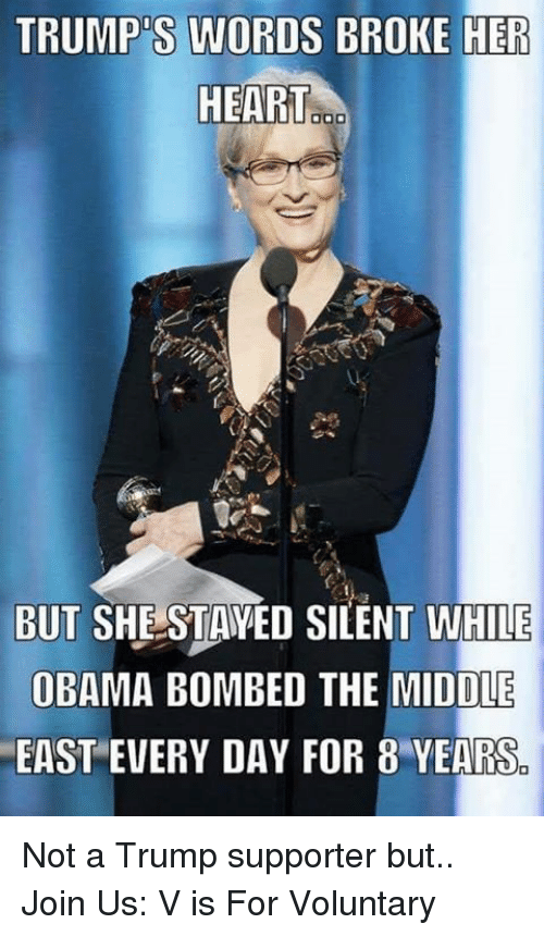 Trump Support: TRUMP S WORDS BROKE HER  HEART  BUT SHE STAYED SILENT WHILE  OBAMA BOMBED THE MIDDLE  EAST EVERY DAY FOR 8 YEARS Not a Trump supporter but..   Join Us: V is For Voluntary