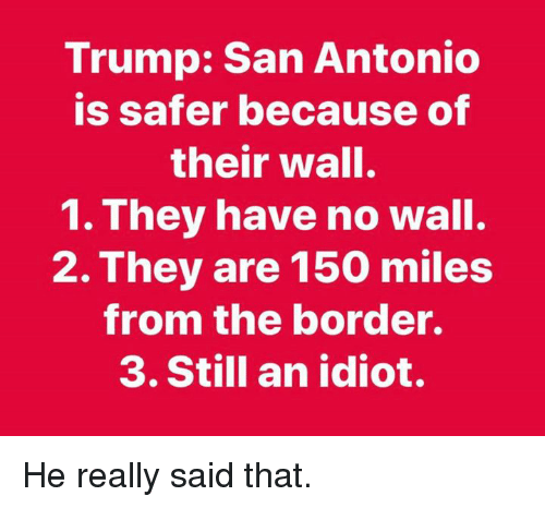 San Antonio, Trump, and Idiot: Trump: San Antonio  is safer because of  their wall.  1. They have no wall.  2. They are 150 miles  from the border.  3. Still an idiot. He really said that.