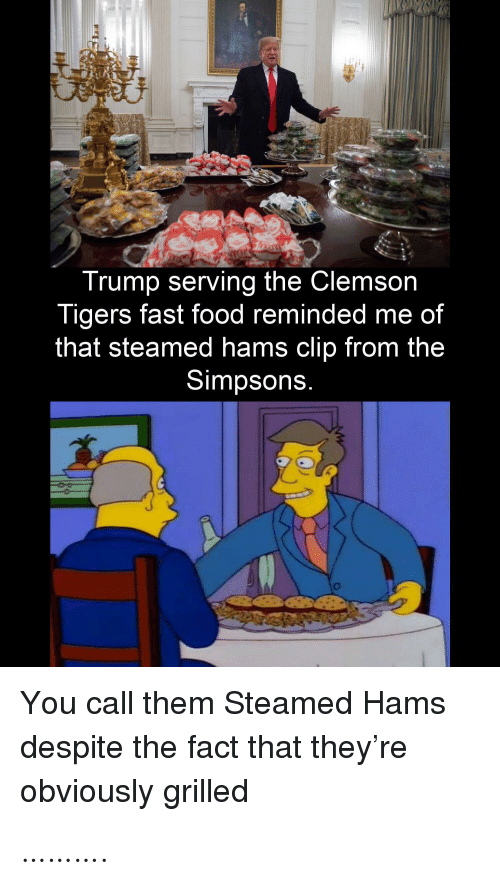 Trump: Trump serving the Clemson  Tigers fast food reminded me of  that steamed hams clip from the  Simpsons.  You call them Steamed Hams  despite the fact that they're  obviously grilled ……….