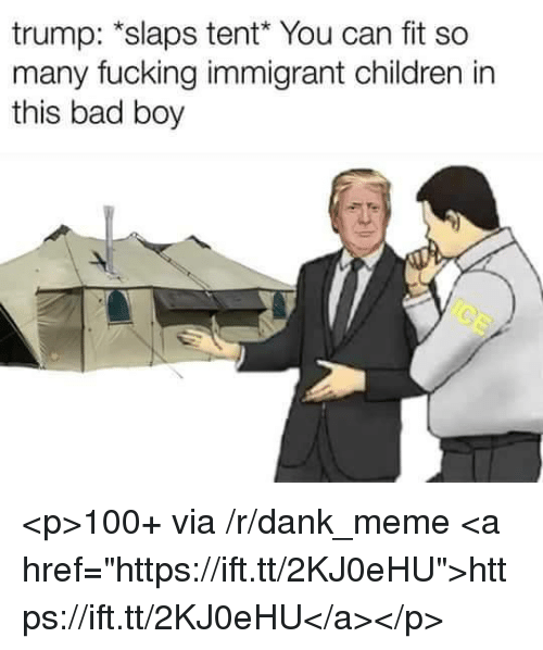 "Anaconda, Bad, and Children: trump: *slaps tent You can fit so  many fucking immigrant children in  this bad boy <p>100+ via /r/dank_meme <a href=""https://ift.tt/2KJ0eHU"">https://ift.tt/2KJ0eHU</a></p>"