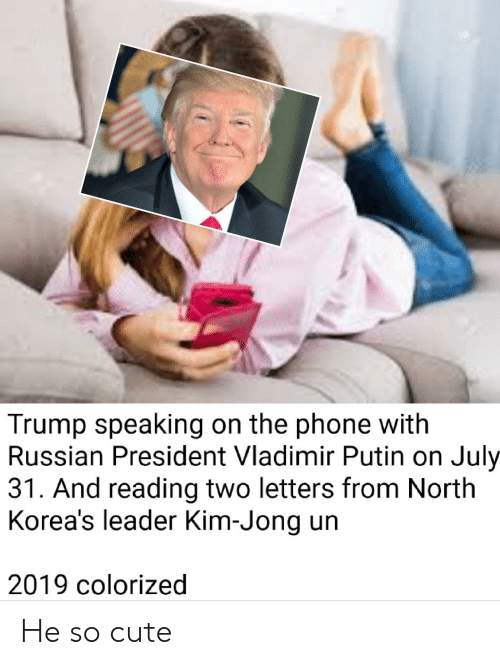Cute, Kim Jong-Un, and Phone: Trump speaking on the phone with  Russian President Vladimir Putin on July  31. And reading two letters from North  Korea's leader Kim-Jong un  2019 colorized He so cute