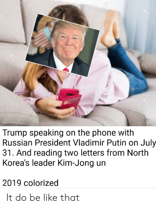 Be Like, Kim Jong-Un, and Phone: Trump speaking on the phone with  Russian President Vladimir Putin on July  31. And reading two letters from North  Korea's leader Kim-Jong un  2019 colorized It do be like that