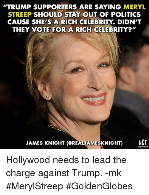"""Trump Support: TRUMP SUPPORTERS ARE SAYING MERYL  STREEP SHOULD STAY OUT OF POLITICS  CAUSE SHE'S A RICH CELEBRITY DIDN'T  THEY VOTE FOR A RICH CELEBRITY?""""  JAMES KNIGHT (CREALAMESKNIGHT) NCT Hollywood needs to lead the charge against Trump. -mk  #MerylStreep #GoldenGlobes"""