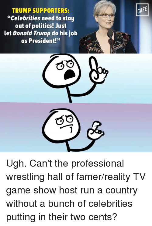 """Trump Support: TRUMP SUPPORTERS:  """"Celebrities need to stay  out of politics! Just  let Donald Trump do his job  as President!""""  CAFE Ugh. Can't the professional wrestling hall of famer/reality TV game show host run a country without a bunch of celebrities putting in their two cents?"""