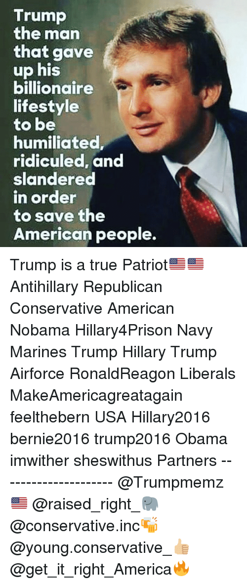 America, Memes, and Obama: Trump  the marn  that gave  up his  billionaire  lifestyle  to be  humiliated  ridiculed, and  slandered  n order  to save the  American people. Trump is a true Patriot🇺🇸🇺🇸 Antihillary Republican Conservative American Nobama Hillary4Prison Navy Marines Trump Hillary Trump Airforce RonaldReagon Liberals MakeAmericagreatagain feelthebern USA Hillary2016 bernie2016 trump2016 Obama imwither sheswithus Partners --------------------- @Trumpmemz🇺🇸 @raised_right_🐘 @conservative.inc🍻 @young.conservative_👍🏼 @get_it_right_America🔥