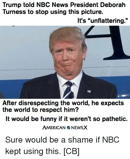 "Unflattering: Trump told NBC News President Deborah  Turness to stop using this picture.  It's ""unflattering  55  After disrespecting the world, he expects  the world to respect him?  It would be funny if it weren't so pathetic.  AMERICAN NEWSX Sure would be a shame if NBC kept using this. [CB]"