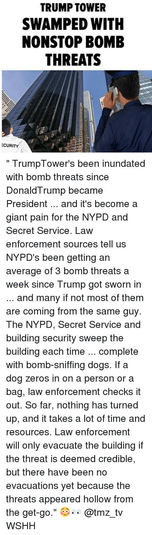 "Dogs, Memes, and Wshh: TRUMP TOWER  SWAMPED WITH  NONSTOP BOMB  THREATS  ECURITY "" TrumpTower's been inundated with bomb threats since DonaldTrump became President ... and it's become a giant pain for the NYPD and Secret Service. Law enforcement sources tell us NYPD's been getting an average of 3 bomb threats a week since Trump got sworn in ... and many if not most of them are coming from the same guy. The NYPD, Secret Service and building security sweep the building each time ... complete with bomb-sniffing dogs. If a dog zeros in on a person or a bag, law enforcement checks it out. So far, nothing has turned up, and it takes a lot of time and resources. Law enforcement will only evacuate the building if the threat is deemed credible, but there have been no evacuations yet because the threats appeared hollow from the get-go."" 😳👀 @tmz_tv WSHH"