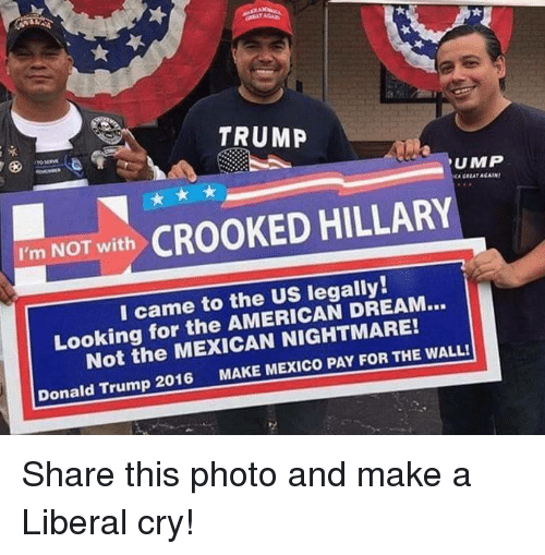Donald Trump, Memes, and Mexico: TRUMP  UMP  I'm NOT with  CROOKED HILLARY  I came to the US legally!  DREAM...  Looking for the the FOR THE WALL!  Donald Trump 2016  MAKE MEXICO PAY Share this photo and make a Liberal cry!