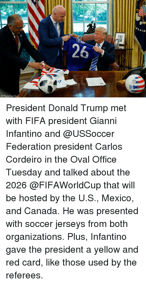 jerseys: TRUMP  USA  47  AP Photo/Evan Vucci President Donald Trump met with FIFA president Gianni Infantino and @USSoccer Federation president Carlos Cordeiro in the Oval Office Tuesday and talked about the 2026 @FIFAWorldCup that will be hosted by the U.S., Mexico, and Canada. He was presented with soccer jerseys from both organizations. Plus, Infantino gave the president a yellow and red card, like those used by the referees.