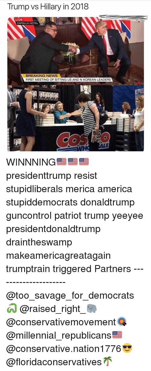 America, Memes, and News: Trump vs Hillary in 2018  LIVE  CAPELLA HOTE  BREAKING NEWS  FIRST MEETING OF SITTING US AND N KOREAN LEADERS WINNNING🇺🇸🇺🇸🇺🇸 presidenttrump resist stupidliberals merica america stupiddemocrats donaldtrump guncontrol patriot trump yeeyee presidentdonaldtrump draintheswamp makeamericagreatagain trumptrain triggered Partners --------------------- @too_savage_for_democrats🐍 @raised_right_🐘 @conservativemovement🎯 @millennial_republicans🇺🇸 @conservative.nation1776😎 @floridaconservatives🌴