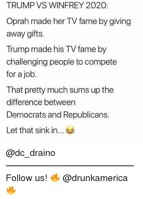 Memes, Oprah Winfrey, and Trump: TRUMP VS WINFREY 2020:  Oprah made her TV fame by giving  away gifts.  Trump made his TV fame by  challenging people to compete  for a job  I hat pretty much sums up the  difference between  Democrats and Republicans.  Let that sink in... @dc_draino —————————————— Follow us! 🔥 @drunkamerica 🔥