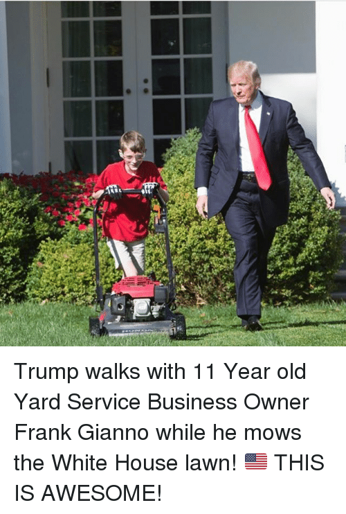 Memes, White House, and Business: Trump walks with 11 Year old Yard Service Business Owner Frank Gianno while he mows the White House lawn! 🇺🇸 THIS IS AWESOME!