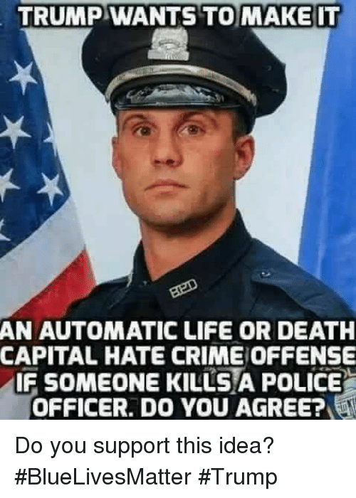 Crime, Life, and Police: TRUMP WANTS TO MAKE IT  AN AUTOMATIC LIFE OR DEATH  CAPITAL HATE CRIME OFFENSE  IF SOMEONE KILLSA POLICE  OFFICER. DO YOU AGREE? Do you support this idea? #BlueLivesMatter #Trump
