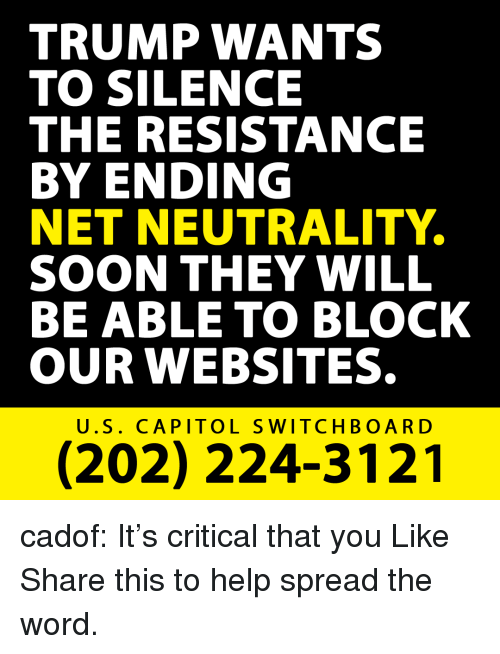 Soon..., Target, and Tumblr: TRUMP WANTS  TO SILENCE  THE RESISTANCE  BY ENDING  NET NEUTRALITY  SOON THEY WILL  BE ABLE TO BLOCK  OUR WEBSITES.  U.S. CAPITOL SWITCHBOARD  (202) 224-3121 cadof:   It's critical that you Like  Share this to help spread the word.