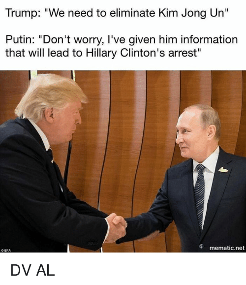 "epa: Trump: ""We need to eliminate Kim Jong Un""  Putin: ""Don't worry, I've given him information  that will lead to Hillary Clinton's arrest""  mematic.net  O EPA DV AL"