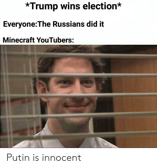 Minecraft, Putin, and Trump: *Trump wins election*  Everyone:The Russians did it  Minecraft YouTubers: Putin is innocent