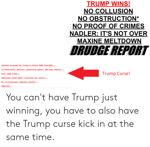 Falsified: TRUMP WINS!  NO COLLUSION  NO OBSTRUCTION*  NO PROOF OF CRIMES  NADLER: IT'S NOT OVER  MAXINE MELTDOWN  DRUDGE REPORT  Avenatti Arrested For Trying to Extort $20M from NIKE  Co-Conspirator:SmolLett,_Kaepernick Lawyer;_CNNLegal Analyst._.  Wire, bank fraud...  Embezzled client money;_Falsified tax returns..  NY, LA prosecutors announce charges  INDICTED  Trump Curse! You can't have Trump just winning, you have to also have the Trump curse kick in at the same time.