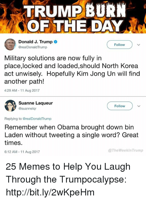 Kim Jong-Un, Memes, and North Korea: TRUMPBURN  OF THE DAY  Donald J. Trump  @realDonaldTrump  Follovw  Military solutions are now fully in  place,locked and loaded,should North Korea  act unwisely. Hopefully Kim Jong Un will find  another path!  4:29 AM-11 Aug 2017  Suanne Laqueur  @suannelqr  Follow  Replying to @realDonaldTrump  Remember when Obama brought down bin  Laden without tweeting a single word? Great  times.  6:12 AM-11 Aug 2017  @TheWeekInTrump 25 Memes to Help You Laugh Through the Trumpocalypse: http://bit.ly/2wKpeHm