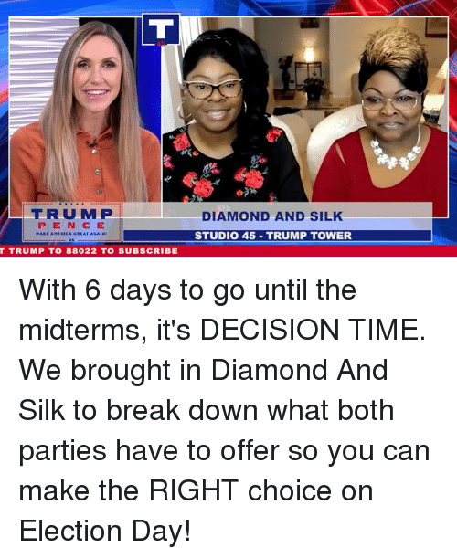 Break, Diamond, and Time: |TRUMPI  PEN CE  DIAMOND AND SIL  STUDIO 45 TRUMP TOWER  T TRUMP TO 88022 TO SUBSCRIBE With 6 days to go until the midterms, it's DECISION TIME. We brought in Diamond And Silk to break down what both parties have to offer so you can make the RIGHT choice on Election Day!