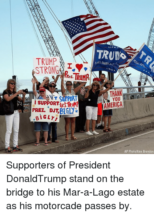 Bigly: TRUMPI  STRONG  MAIC AML  MKEAMRICA  THANK  YOU  AMERICA  I SUPPORT TR  PREZ. DJT,BIGLY  BIGLY  AP Photo/Alex Brandon Supporters of President DonaldTrump stand on the bridge to his Mar-a-Lago estate as his motorcade passes by.
