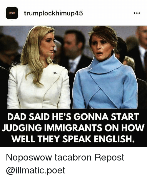 Dad, Memes, and English: trumplockhimup45  RESIST  DAD SAID HE'S GONNA START  JUDGING IMMIGRANTS ON HOW  WELL THEY SPEAK ENGLISH. Noposwow tacabron Repost @illmatic.poet