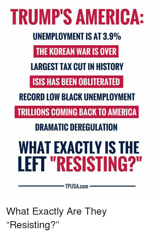 "America, Isis, and Memes: TRUMP'S AMERICA  UNEMPLOYMENT IS AT 3.9%  THE KOREAN WAR IS OVER  LARGEST TAX CUT IN HISTORY  ISIS HAS BEEN OBLITERATED  RECORD LOW BLACK UNEMPLOYMENT  TRILLIONS COMING BACK TO AMERICA  DRAMATIC DEREGULATION  WHAT EXACTLY IS THE  LEFT ""RESISTING?""  TPUSA.com What Exactly Are They ""Resisting?"""
