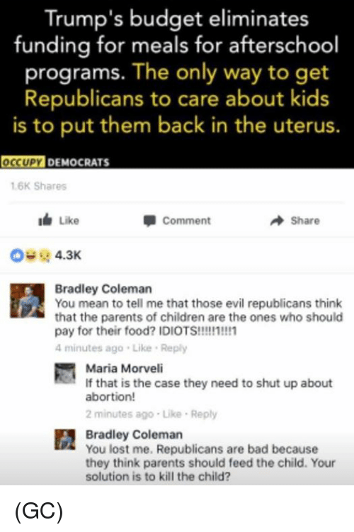 Memes, 🤖, and Case: Trump's budget eliminates  funding for meals for afterschool  programs. The only way to get  Republicans to care about kids  is to put them back in the uterus.  OCCUPY DEMOCRATS  1.6K Shares  Like  Comment  Share  4.3K  Bradley Coleman  You mean to tell me that those evil republicans think  that the parents of children are the ones who should  pay for their food? IDIOTS!!!!!1!!!1  4 minutes ago Like Reply  Maria Morveli  If that is the case they need to shut up about  abortion!  2 minutes ago Like Reply  Bradley Coleman  You lost me, Republicans are bad because  they think parents should feed the child. Your  solution is to kill the child? (GC)
