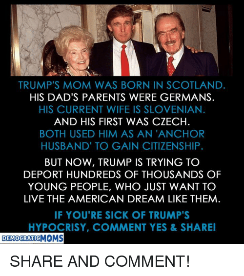 Parents, American, and Live: TRUMP'S MOM WAS BORN IN SCOTLAND.  HIS DAD'S PARENTS WERE GERMANS.  HIS CURRENT WIFE IS SLOVENIAN  AND HIS FIRST WAS CZECH.  BOTH USED HIM AS AN 'ANCHOR  HUSBAND' TO GAIN CITIZENSHIP.  BUT NOW, TRUMP IS TRYING TC  DEPORT HUNDREDS OF THOUSANDS OF  YOUNG PEOPLE, WHO JUST WANT TO  LIVE THE AMERICAN DREAM LIKE THEM  IF YOU'RE SICK OF TRUMP'S  HYPOCRISY, COMMENT YES&SHARE!  DEMOCRATICMOMS SHARE AND COMMENT!