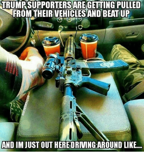Memes, 🤖, and Beat: TRUMPSUPPORTERS ARE GETTING PULLED  FROM THEIR VEHICLES AND BEAT UP  AND IM JUST OUT HEREDRIVING AROUND LIKE