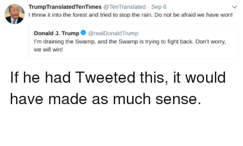 Rain, Fight, and Back: TrumpTranslatedTenTimes TenTranslated Sep 6  I threw it into the forest and tried to stop the rain. Do not be afraid we have won!  Donald J. TrumprealDonaldTrump  I'm draining the Swamp, and the Swamp is trying to fight back. Don't worry,  we will win! If he had Tweeted this, it would have made as much sense.
