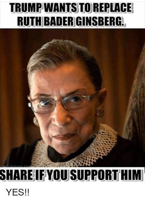 Memes, 🤖, and Yes: TRUMPWANTS TO REPLACE  RUTH BADER GINSBERG.  SHARE  IFYOU SUPPORT HIM YES!!