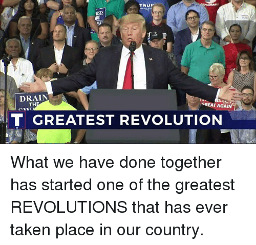 Taken, Revolution, and One: TRUP  ISES  LDE  DRAIN  TH  GREAT AGAI  T GREATEST REVOLUTION What we have done together has started one of the greatest REVOLUTIONS that has ever taken place in our country.