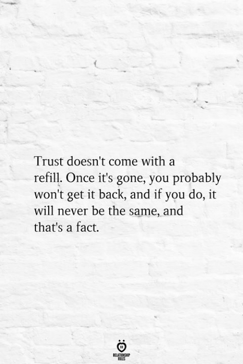 Never, Back, and Once: Trust doesn't come with a  refill. Once it's gone, you probably  won't get it back, and if you do, it  will never be the same, and  that's a fact.  BELATIONSHIP  ES