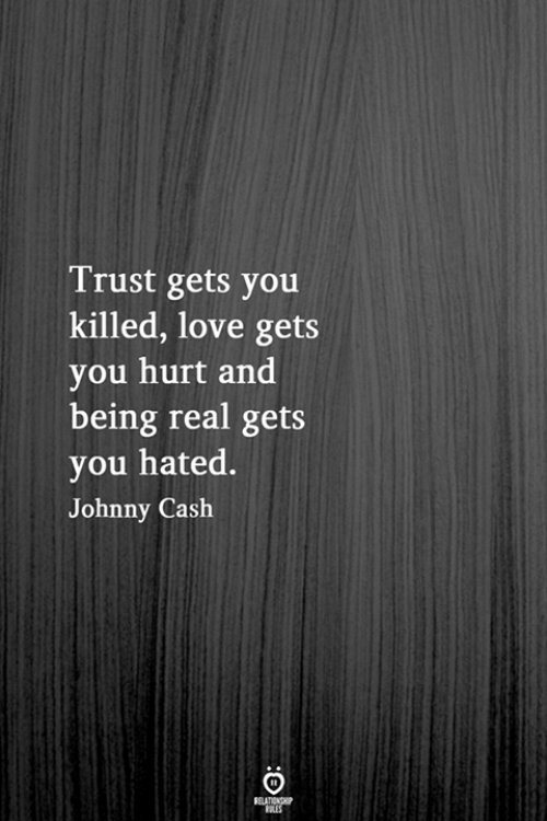 Love, Johnny Cash, and You: Trust gets you  killed, love gets  you hurt and  being real gets  you hated.  Johnny Cash