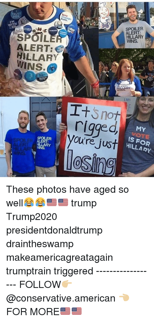 Spoiler Alert: TRUST  HER  love  rump  hate  SPOILER  ALERT:  HILLARY  WINS.  WITH  SPOIL  ALERT  HILLARY  WINS  POLE  HILLARY  WINS  LIVES  rigge  oure just  MY  VOTE  İS FOR  HILLARY  SPOILER  ALERT:  HILLARY  WINS.  SPOILER  0 These photos have aged so well😂😂🇺🇸🇺🇸 trump Trump2020 presidentdonaldtrump draintheswamp makeamericagreatagain trumptrain triggered ------------------ FOLLOW👉🏼 @conservative.american 👈🏼 FOR MORE🇺🇸🇺🇸