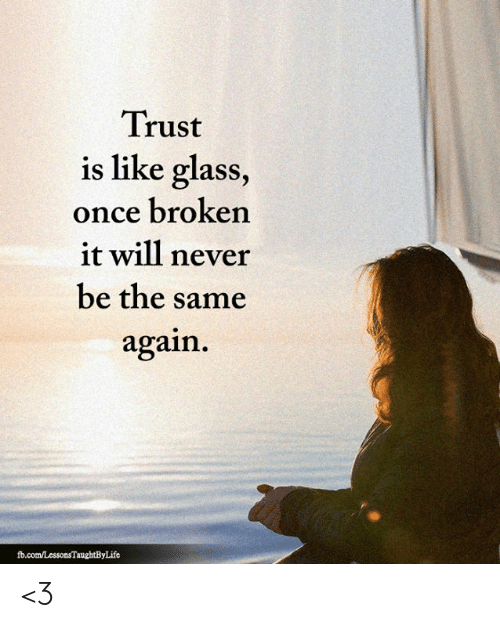 Memes, fb.com, and Never: Trust  is like glass,  once broken  it will never  be the same  again  fb.com/LessonsTaughtByLife <3