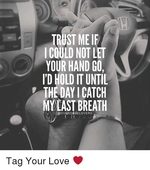 my last breath: TRUST ME IF  COULD NOT LET  YOUR HAND GO,  ID HOLDITUNTIL  THE DAY I CATCH  MY LAST BREATH Tag Your Love ❤