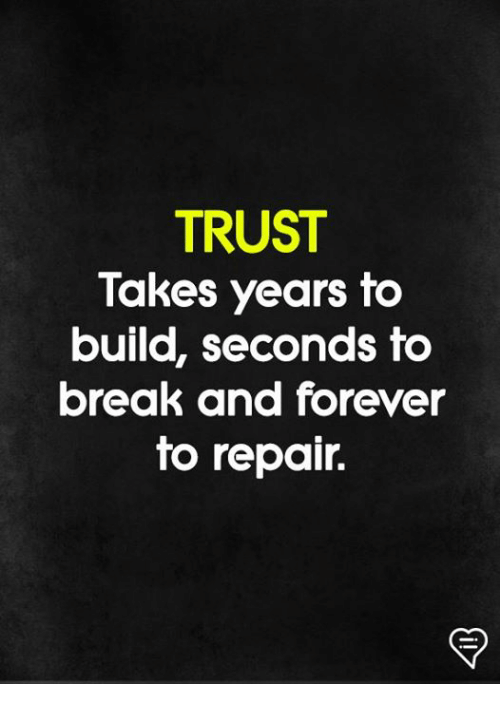Memes, Break, and Forever: TRUST  Takes years to  build, seconds to  break and forever  to repair.