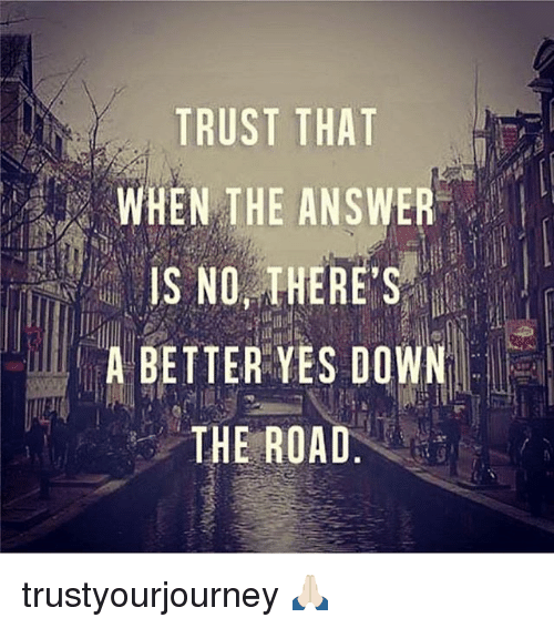 Memes, The Road, and 🤖: TRUST THAT  WHEN THE ANSWER  IS NO, THERE'S  A BETTER YES DOWN  THE ROAD.  SO  ASED  R S A  TET  SH  UT  UTOE  RN  NNTH  TT  TESE trustyourjourney 🙏🏻