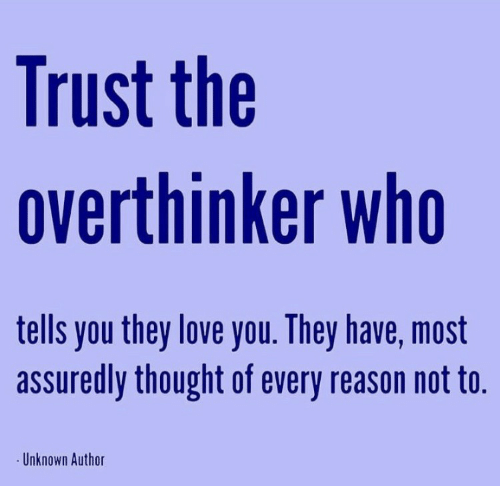 Author: Trust the  overthinker who  tells you they love you. They have, most  assuredly thought of every reason not to.  Unknown Author
